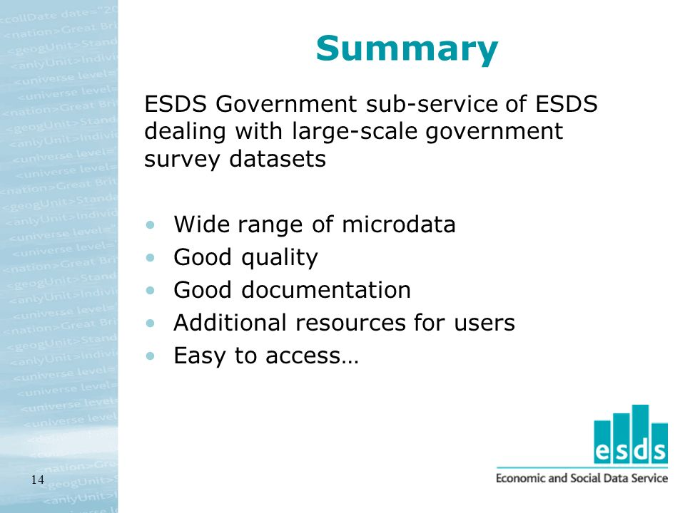 14 Summary ESDS Government sub-service of ESDS dealing with large-scale government survey datasets Wide range of microdata Good quality Good documentation Additional resources for users Easy to access…