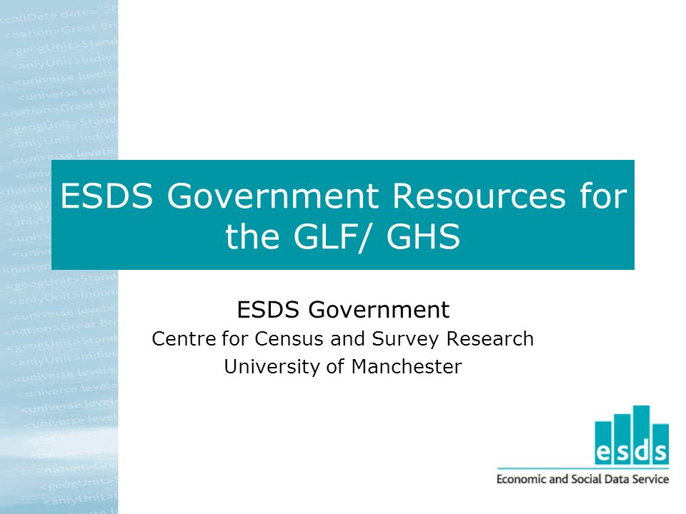 ESDS Government Resources for the GLF/ GHS ESDS Government Centre for Census and Survey Research University of Manchester