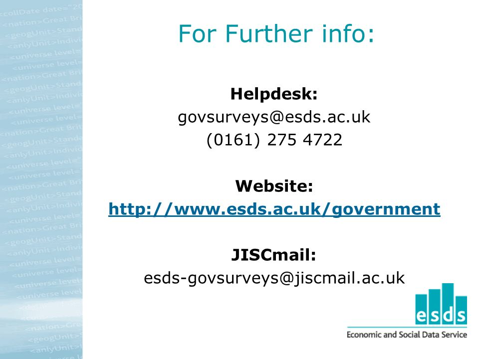 For Further info: Helpdesk: govsurveys@esds.ac.uk (0161) 275 4722 Website: http://www.esds.ac.uk/government JISCmail: esds-govsurveys@jiscmail.ac.uk