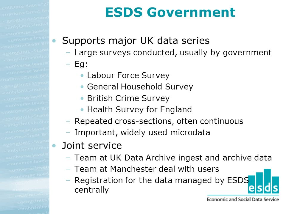 ESDS Government Supports major UK data series –Large surveys conducted, usually by government –Eg: Labour Force Survey General Household Survey Britis