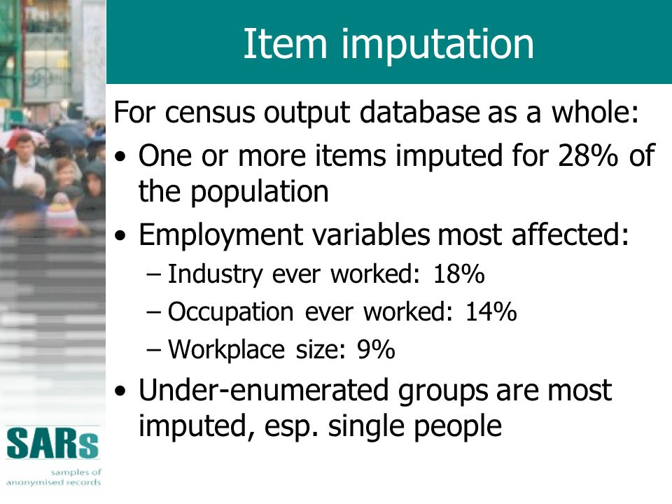 Item imputation For census output database as a whole: One or more items imputed for 28% of the population Employment variables most affected: –Indust