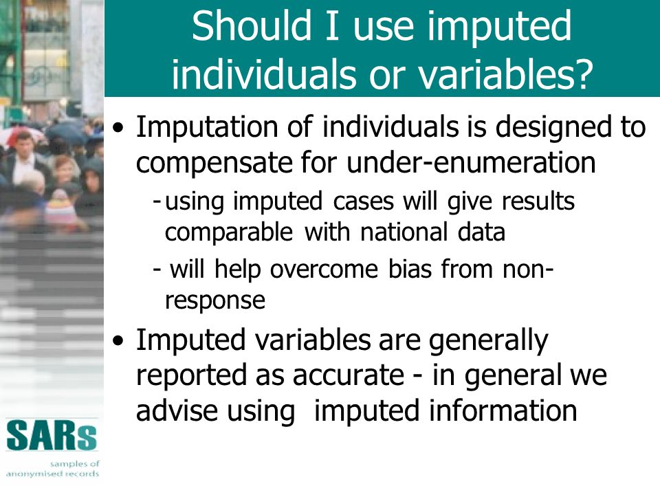 Should I use imputed individuals or variables? Imputation of individuals is designed to compensate for under-enumeration -using imputed cases will giv