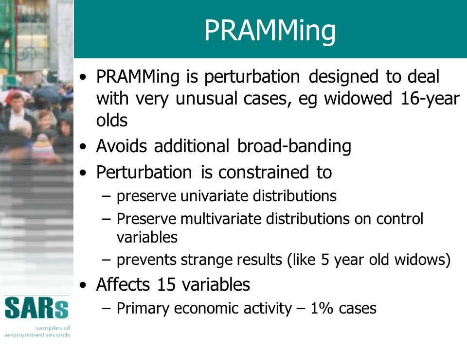 PRAMMing PRAMMing is perturbation designed to deal with very unusual cases, eg widowed 16-year olds Avoids additional broad-banding Perturbation is constrained to –preserve univariate distributions –Preserve multivariate distributions on control variables –prevents strange results (like 5 year old widows) Affects 15 variables –Primary economic activity – 1% cases
