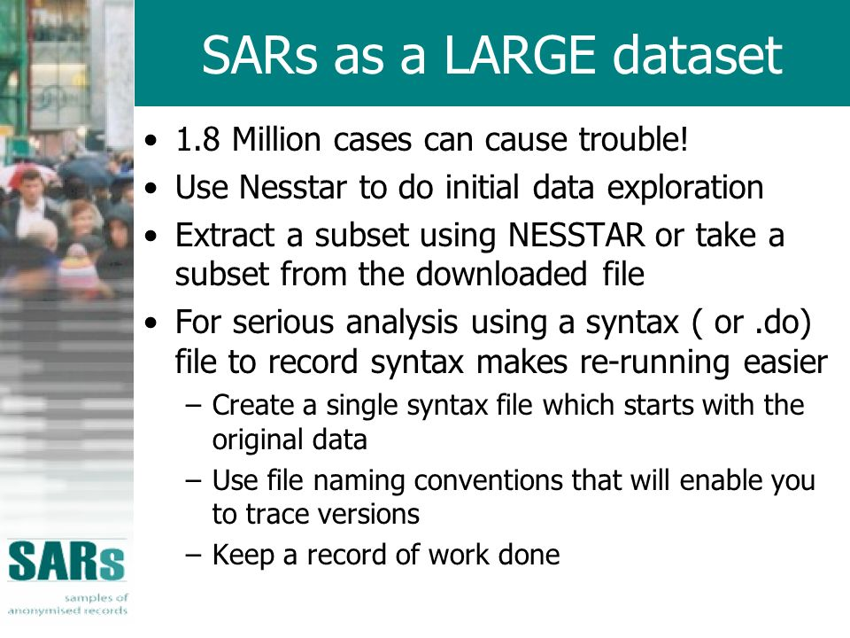 SARs as a LARGE dataset 1.8 Million cases can cause trouble! Use Nesstar to do initial data exploration Extract a subset using NESSTAR or take a subse