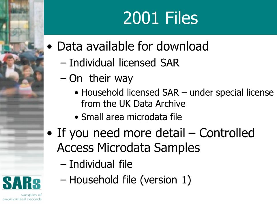 2001 Files Data available for download –Individual licensed SAR –On their way Household licensed SAR – under special license from the UK Data Archive