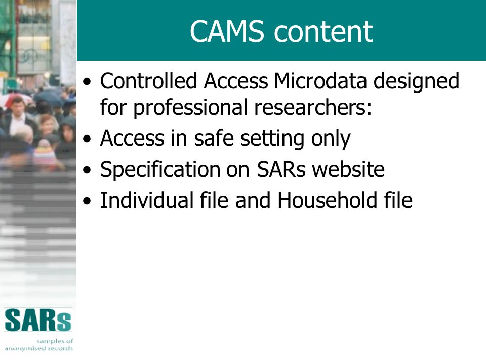 CAMS content Controlled Access Microdata designed for professional researchers: Access in safe setting only Specification on SARs website Individual file and Household file