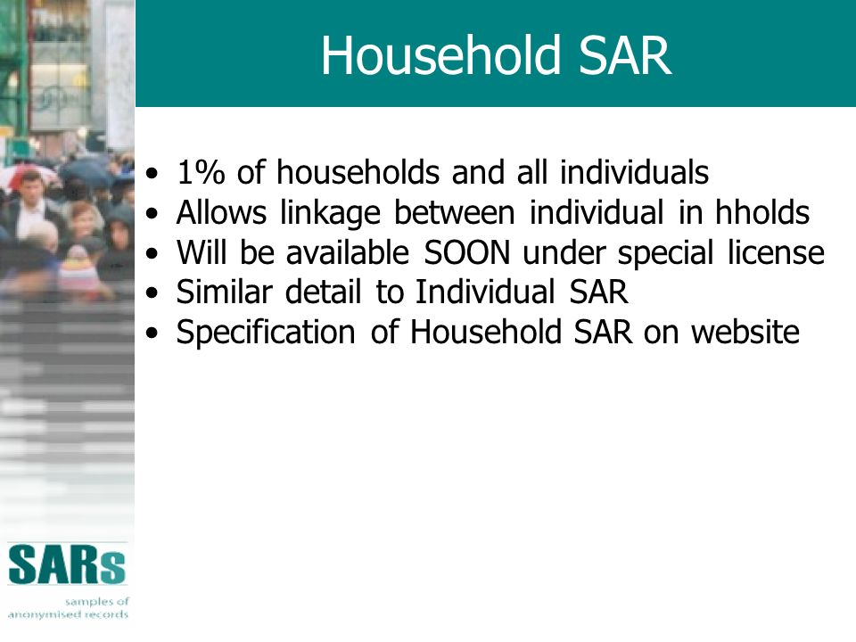 Household SAR 1% of households and all individuals Allows linkage between individual in hholds Will be available SOON under special license Similar detail to Individual SAR Specification of Household SAR on website