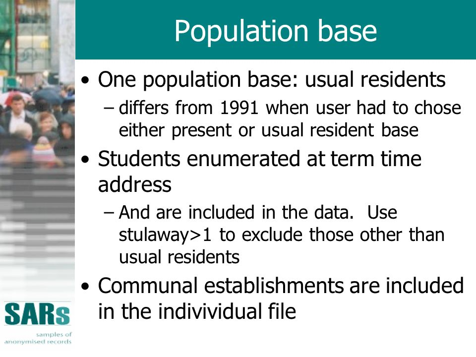 Population base One population base: usual residents –differs from 1991 when user had to chose either present or usual resident base Students enumerat