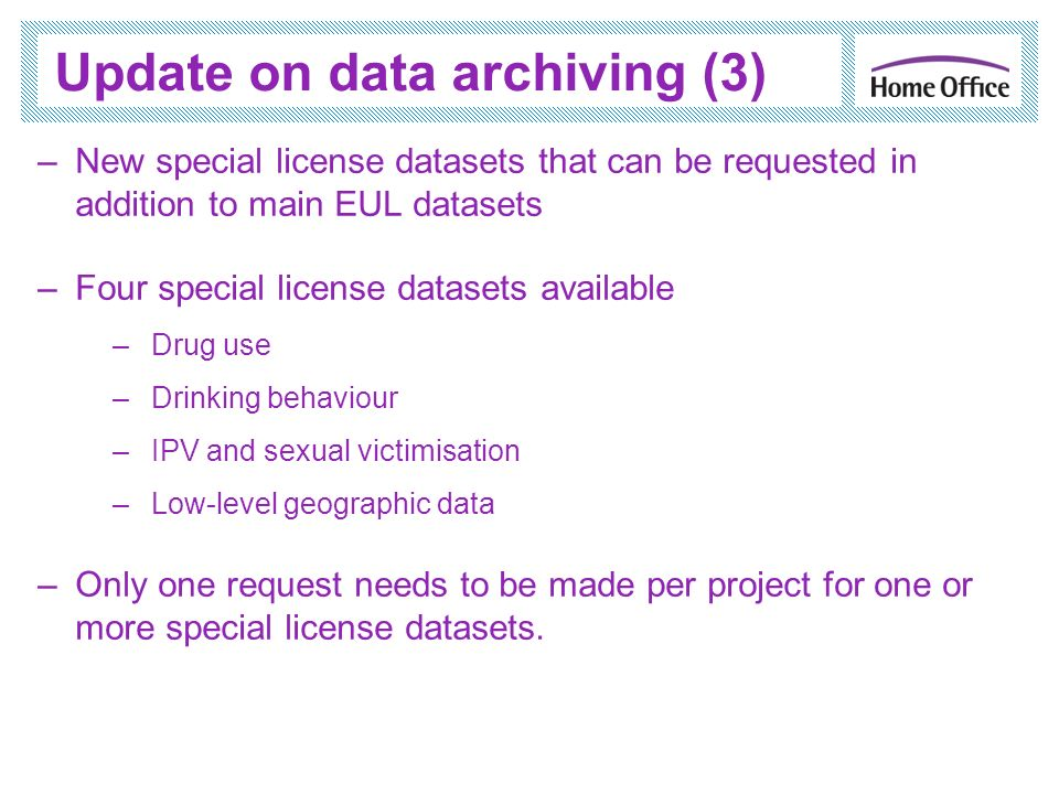Update on data archiving (3) –New special license datasets that can be requested in addition to main EUL datasets –Four special license datasets available –Drug use –Drinking behaviour –IPV and sexual victimisation –Low-level geographic data –Only one request needs to be made per project for one or more special license datasets.