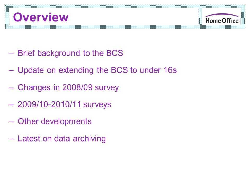 Overview –Brief background to the BCS –Update on extending the BCS to under 16s –Changes in 2008/09 survey –2009/10-2010/11 surveys –Other developments –Latest on data archiving