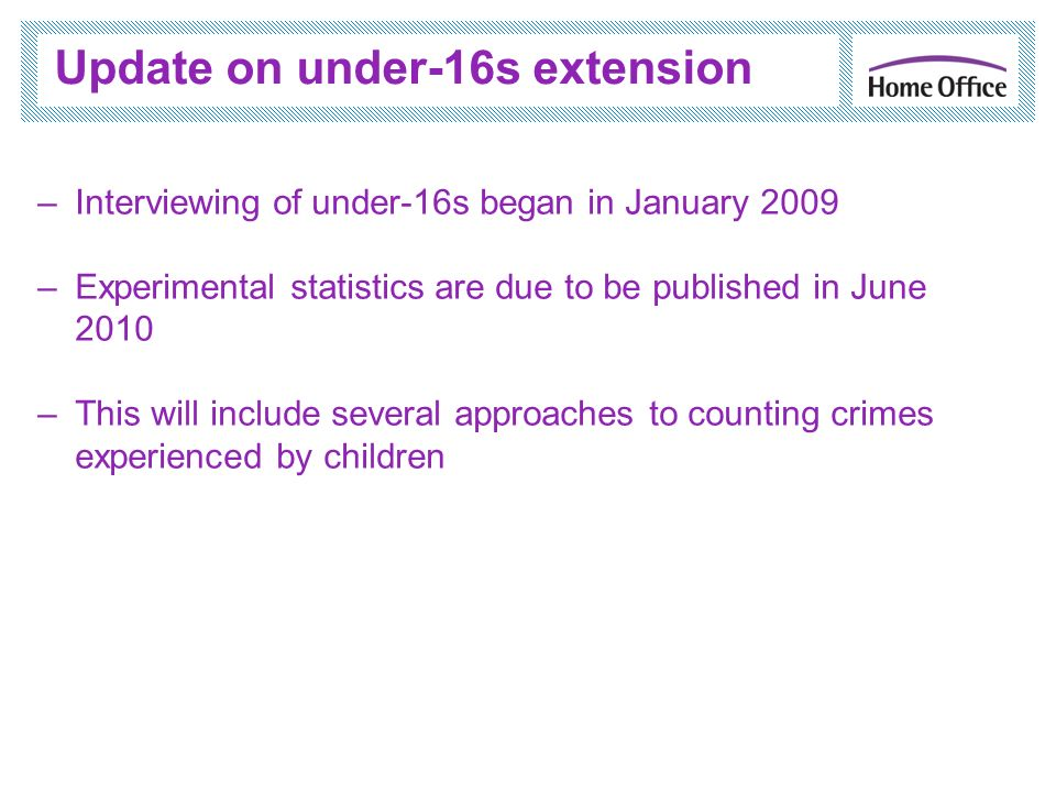 Update on under-16s extension –Interviewing of under-16s began in January 2009 –Experimental statistics are due to be published in June 2010 –This will include several approaches to counting crimes experienced by children