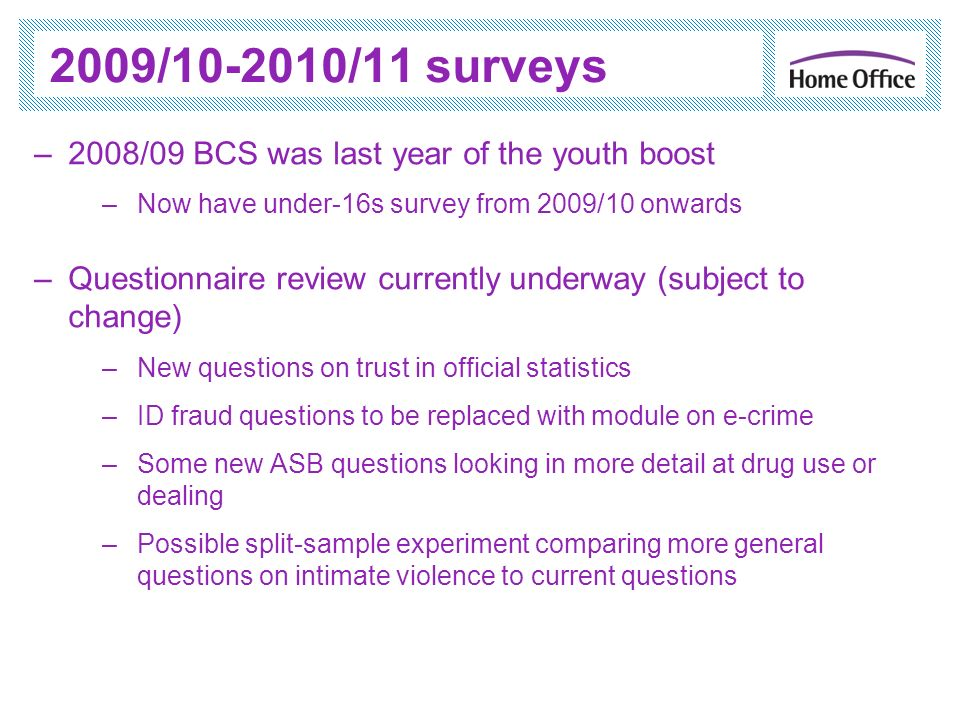 2009/10-2010/11 surveys –2008/09 BCS was last year of the youth boost –Now have under-16s survey from 2009/10 onwards –Questionnaire review currently underway (subject to change) –New questions on trust in official statistics –ID fraud questions to be replaced with module on e-crime –Some new ASB questions looking in more detail at drug use or dealing –Possible split-sample experiment comparing more general questions on intimate violence to current questions