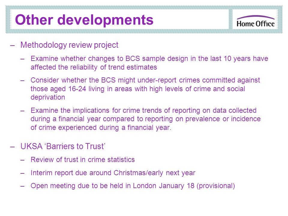 Other developments –Methodology review project –Examine whether changes to BCS sample design in the last 10 years have affected the reliability of trend estimates –Consider whether the BCS might under-report crimes committed against those aged living in areas with high levels of crime and social deprivation –Examine the implications for crime trends of reporting on data collected during a financial year compared to reporting on prevalence or incidence of crime experienced during a financial year.