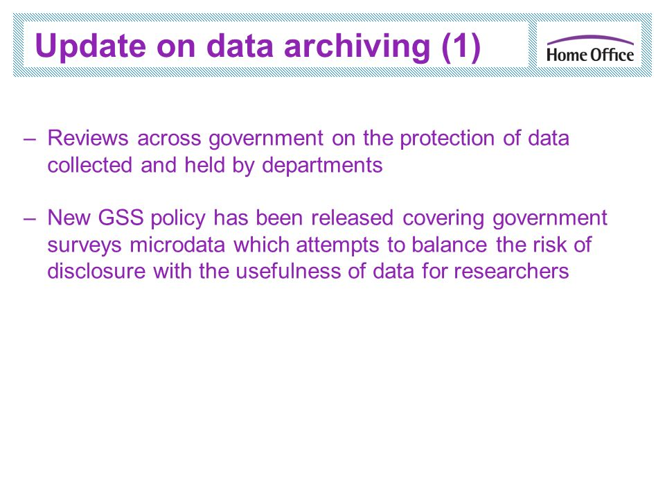 Update on data archiving (1) –Reviews across government on the protection of data collected and held by departments –New GSS policy has been released covering government surveys microdata which attempts to balance the risk of disclosure with the usefulness of data for researchers