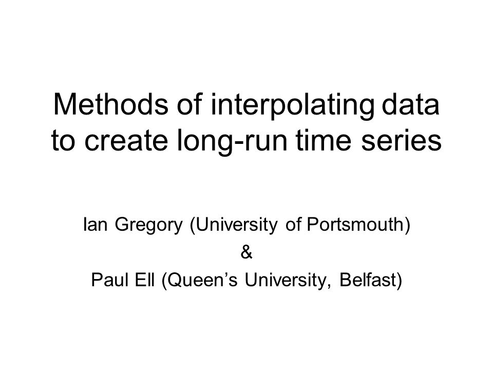 Methods of interpolating data to create long-run time series Ian Gregory (University of Portsmouth) & Paul Ell (Queens University, Belfast)