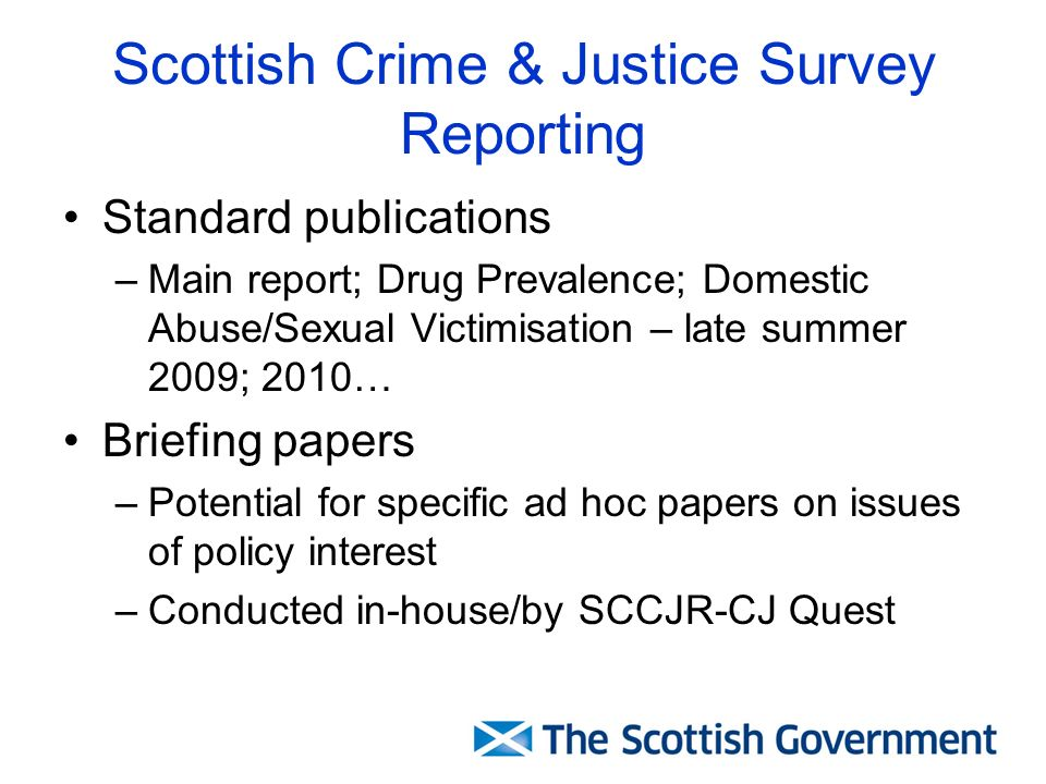Scottish Crime & Justice Survey Reporting Standard publications –Main report; Drug Prevalence; Domestic Abuse/Sexual Victimisation – late summer 2009; 2010… Briefing papers –Potential for specific ad hoc papers on issues of policy interest –Conducted in-house/by SCCJR-CJ Quest