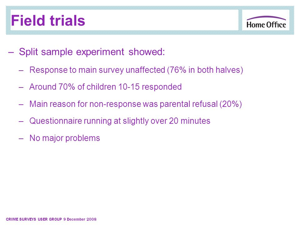 CRIME SURVEYS USER GROUP 9 December 2008 Field trials –Split sample experiment showed: –Response to main survey unaffected (76% in both halves) –Aroun