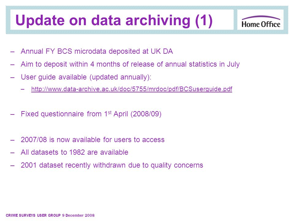 CRIME SURVEYS USER GROUP 9 December 2008 Update on data archiving (1) –Annual FY BCS microdata deposited at UK DA –Aim to deposit within 4 months of r