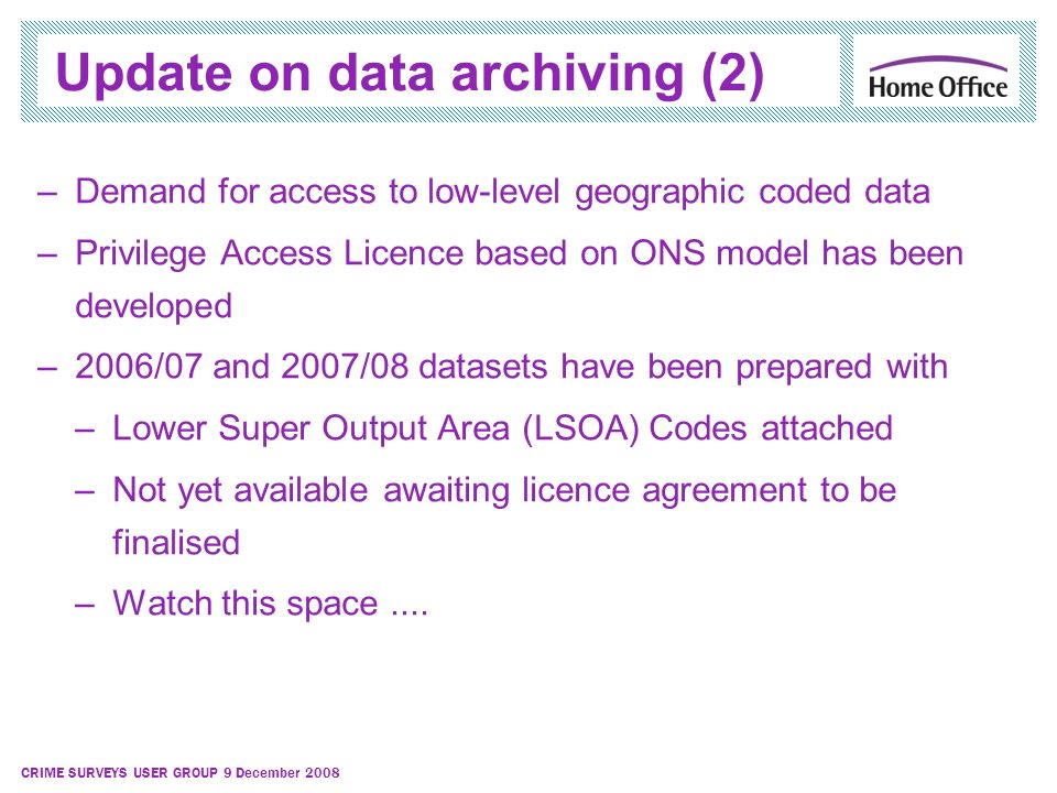 CRIME SURVEYS USER GROUP 9 December 2008 Update on data archiving (2) –Demand for access to low-level geographic coded data –Privilege Access Licence