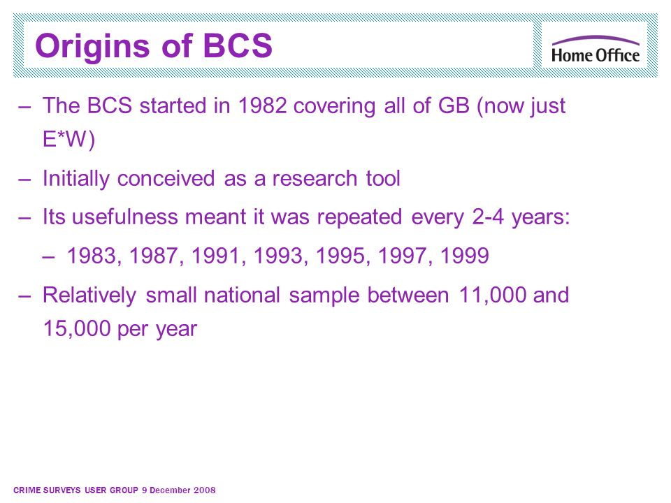 CRIME SURVEYS USER GROUP 9 December 2008 Origins of BCS –The BCS started in 1982 covering all of GB (now just E*W) –Initially conceived as a research