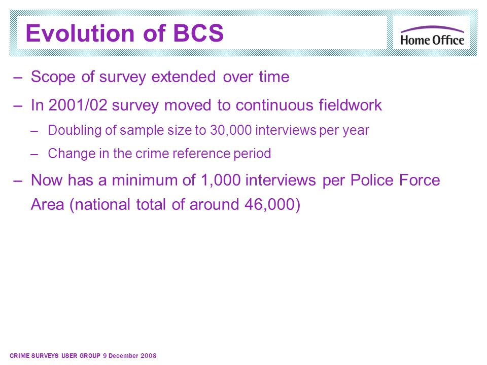 CRIME SURVEYS USER GROUP 9 December 2008 Evolution of BCS –Scope of survey extended over time –In 2001/02 survey moved to continuous fieldwork –Doubli