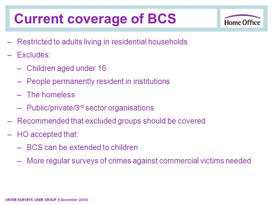 CRIME SURVEYS USER GROUP 9 December 2008 Current coverage of BCS –Restricted to adults living in residential households –Excludes: –Children aged unde