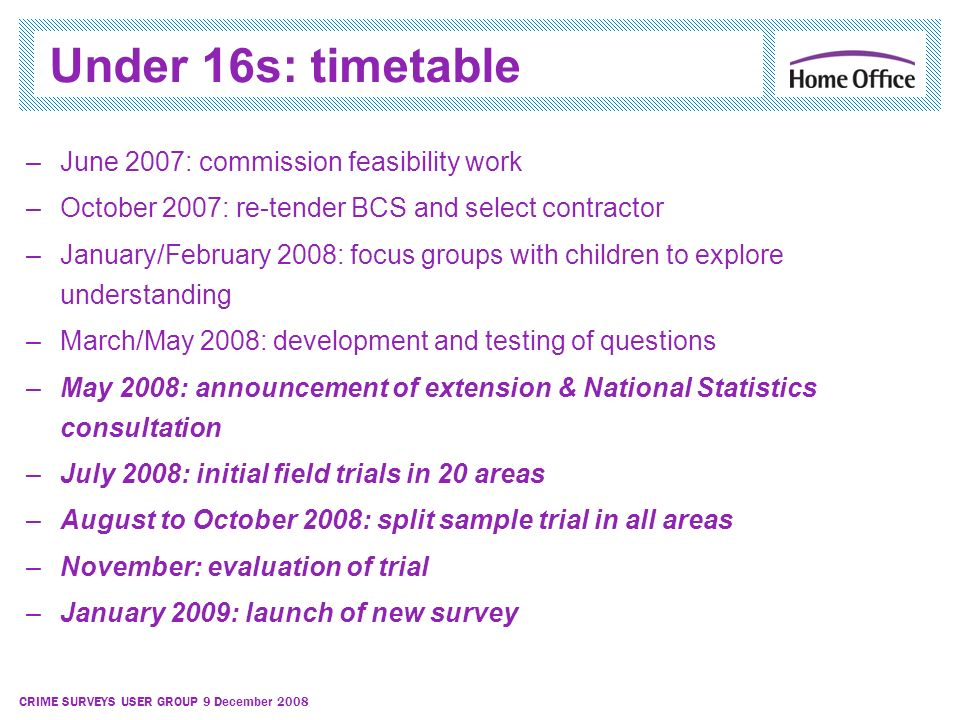 CRIME SURVEYS USER GROUP 9 December 2008 Under 16s: timetable –June 2007: commission feasibility work –October 2007: re-tender BCS and select contract