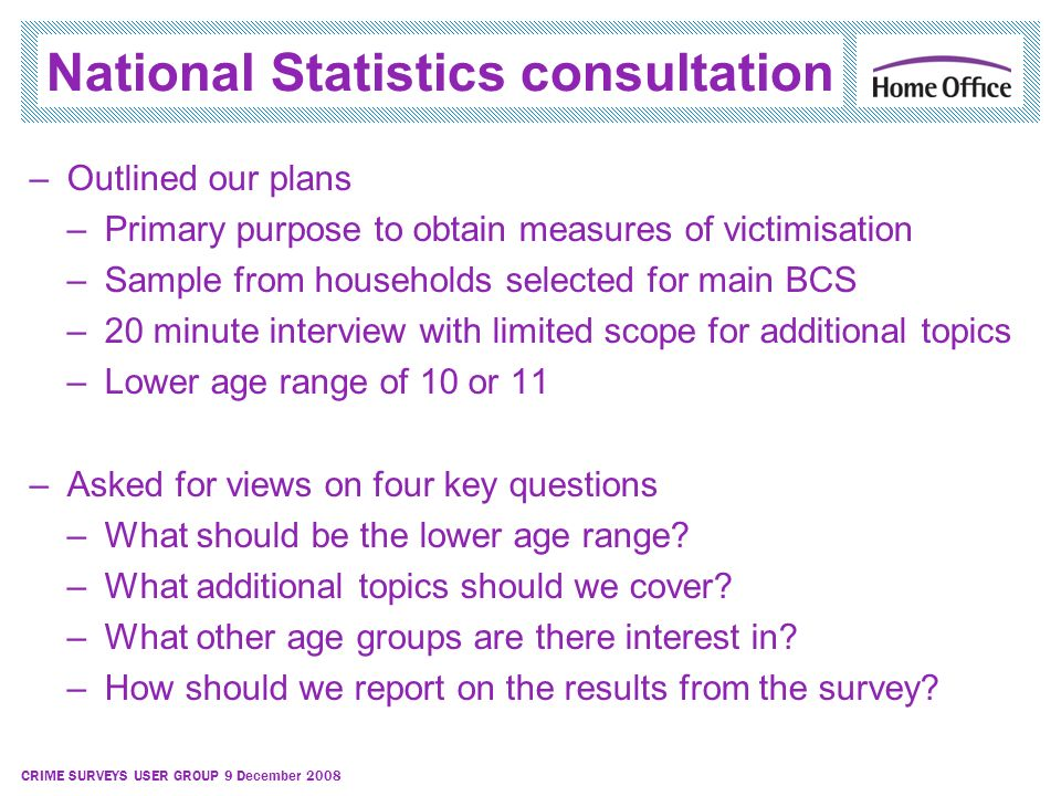 CRIME SURVEYS USER GROUP 9 December 2008 National Statistics consultation –Outlined our plans –Primary purpose to obtain measures of victimisation –Sa