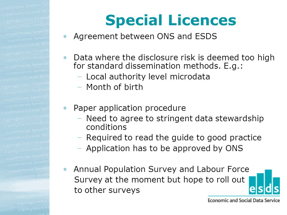 Special Licences Agreement between ONS and ESDS Data where the disclosure risk is deemed too high for standard dissemination methods.