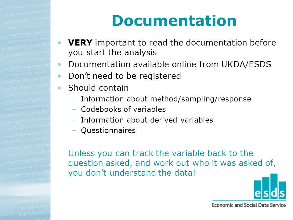 Documentation VERY important to read the documentation before you start the analysis Documentation available online from UKDA/ESDS Dont need to be registered Should contain –Information about method/sampling/response –Codebooks of variables –Information about derived variables –Questionnaires Unless you can track the variable back to the question asked, and work out who it was asked of, you dont understand the data!