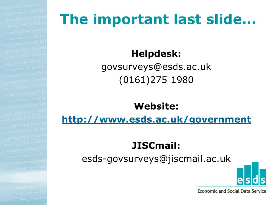 The important last slide… Helpdesk: govsurveys@esds.ac.uk (0161)275 1980 Website: http://www.esds.ac.uk/government JISCmail: esds-govsurveys@jiscmail.ac.uk