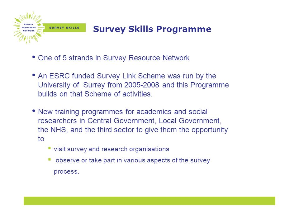Survey Skills Programme One of 5 strands in Survey Resource Network An ESRC funded Survey Link Scheme was run by the University of Surrey from and this Programme builds on that Scheme of activities.