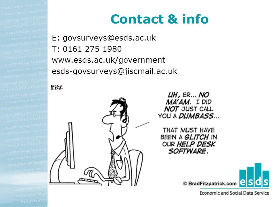 Contact & info E: govsurveys@esds.ac.uk T: 0161 275 1980 www.esds.ac.uk/government esds-govsurveys@jiscmail.ac.uk