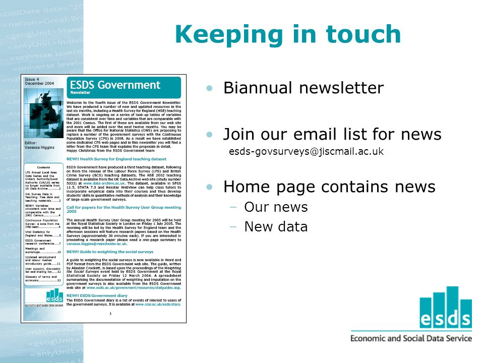 Keeping in touch Biannual newsletter Join our email list for news esds-govsurveys@jiscmail.ac.uk Home page contains news –Our news –New data