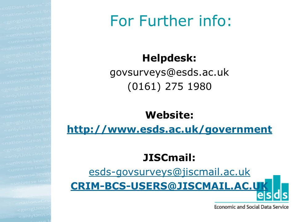 For Further info: Helpdesk: govsurveys@esds.ac.uk (0161) 275 1980 Website: http://www.esds.ac.uk/government JISCmail: esds-govsurveys@jiscmail.ac.uk CRIM-BCS-USERS@JISCMAIL.AC.UK