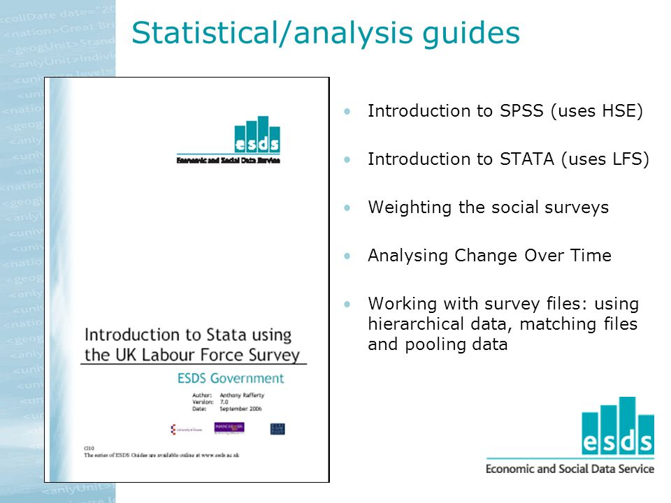 Statistical/analysis guides Introduction to SPSS (uses HSE) Introduction to STATA (uses LFS) Weighting the social surveys Analysing Change Over Time Working with survey files: using hierarchical data, matching files and pooling data
