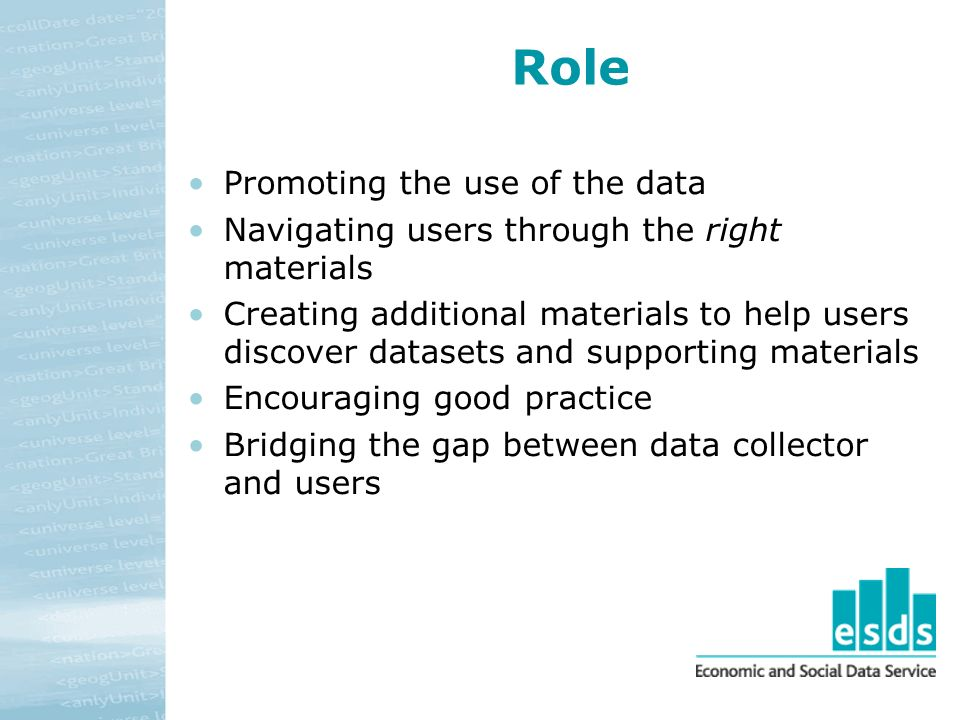 Role Promoting the use of the data Navigating users through the right materials Creating additional materials to help users discover datasets and supporting materials Encouraging good practice Bridging the gap between data collector and users