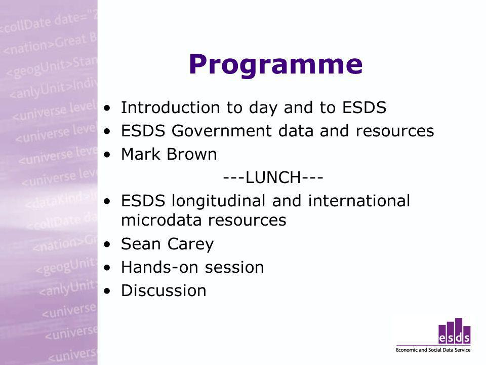 Programme Introduction to day and to ESDS ESDS Government data and resources Mark Brown ---LUNCH--- ESDS longitudinal and international microdata resources Sean Carey Hands-on session Discussion
