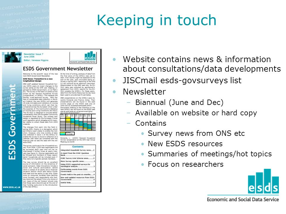 Keeping in touch Website contains news & information about consultations/data developments JISCmail esds-govsurveys list Newsletter –Biannual (June and Dec) –Available on website or hard copy –Contains Survey news from ONS etc New ESDS resources Summaries of meetings/hot topics Focus on researchers