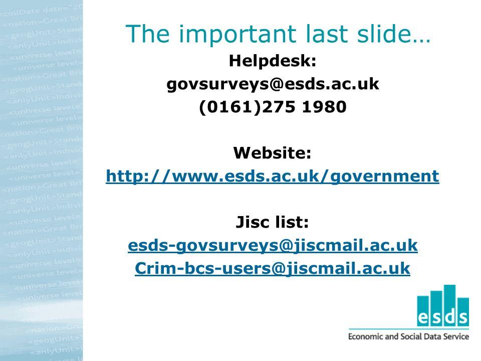 The important last slide… Helpdesk: govsurveys@esds.ac.uk (0161)275 1980 Website: http://www.esds.ac.uk/government Jisc list: esds-govsurveys@jiscmail.ac.uk Crim-bcs-users@jiscmail.ac.uk