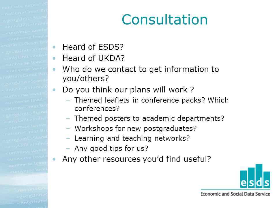 Consultation Heard of ESDS. Heard of UKDA. Who do we contact to get information to you/others.