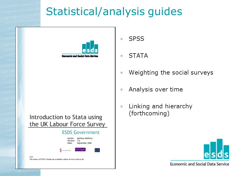 Statistical/analysis guides SPSS STATA Weighting the social surveys Analysis over time Linking and hierarchy (forthcoming)