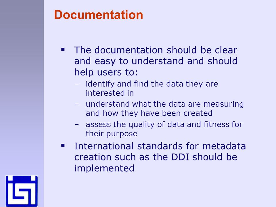 Documentation The documentation should be clear and easy to understand and should help users to: –identify and find the data they are interested in –understand what the data are measuring and how they have been created –assess the quality of data and fitness for their purpose International standards for metadata creation such as the DDI should be implemented