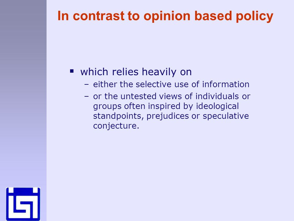In contrast to opinion based policy which relies heavily on –either the selective use of information –or the untested views of individuals or groups often inspired by ideological standpoints, prejudices or speculative conjecture.