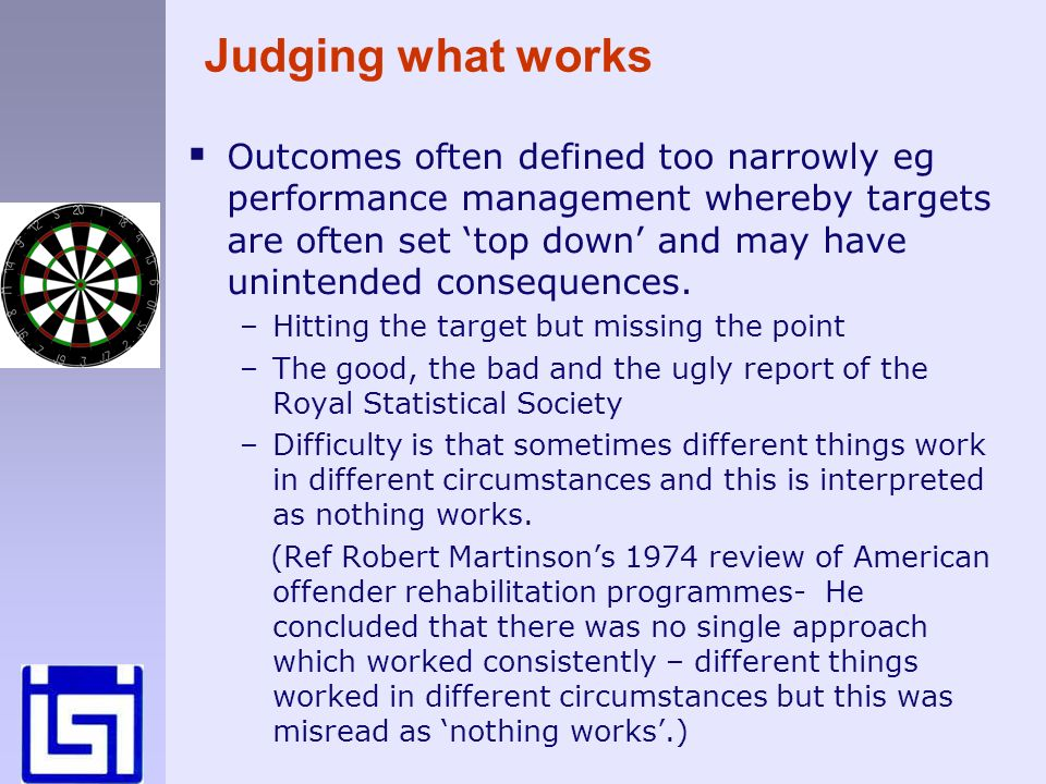 Judging what works Outcomes often defined too narrowly eg performance management whereby targets are often set top down and may have unintended consequences.