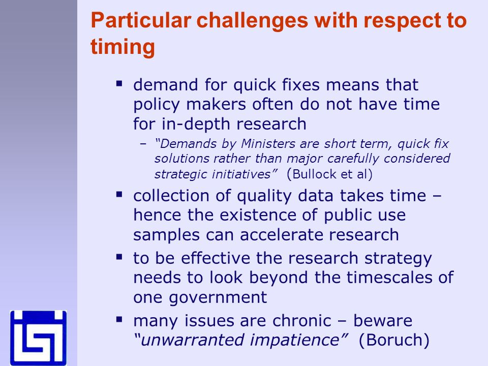 Particular challenges with respect to timing demand for quick fixes means that policy makers often do not have time for in-depth research –Demands by Ministers are short term, quick fix solutions rather than major carefully considered strategic initiatives ( Bullock et al) collection of quality data takes time – hence the existence of public use samples can accelerate research to be effective the research strategy needs to look beyond the timescales of one government many issues are chronic – beware unwarranted impatience (Boruch)