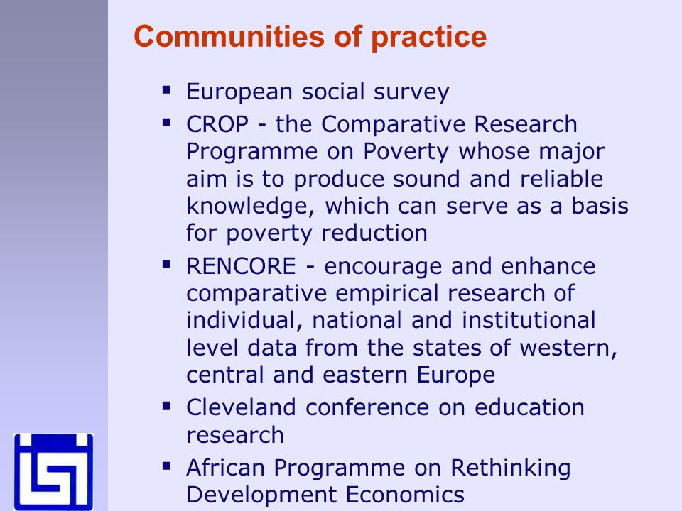 European social survey CROP - the Comparative Research Programme on Poverty whose major aim is to produce sound and reliable knowledge, which can serve as a basis for poverty reduction RENCORE - encourage and enhance comparative empirical research of individual, national and institutional level data from the states of western, central and eastern Europe Cleveland conference on education research African Programme on Rethinking Development Economics