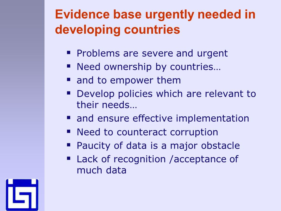 Evidence base urgently needed in developing countries Problems are severe and urgent Need ownership by countries… and to empower them Develop policies which are relevant to their needs… and ensure effective implementation Need to counteract corruption Paucity of data is a major obstacle Lack of recognition /acceptance of much data