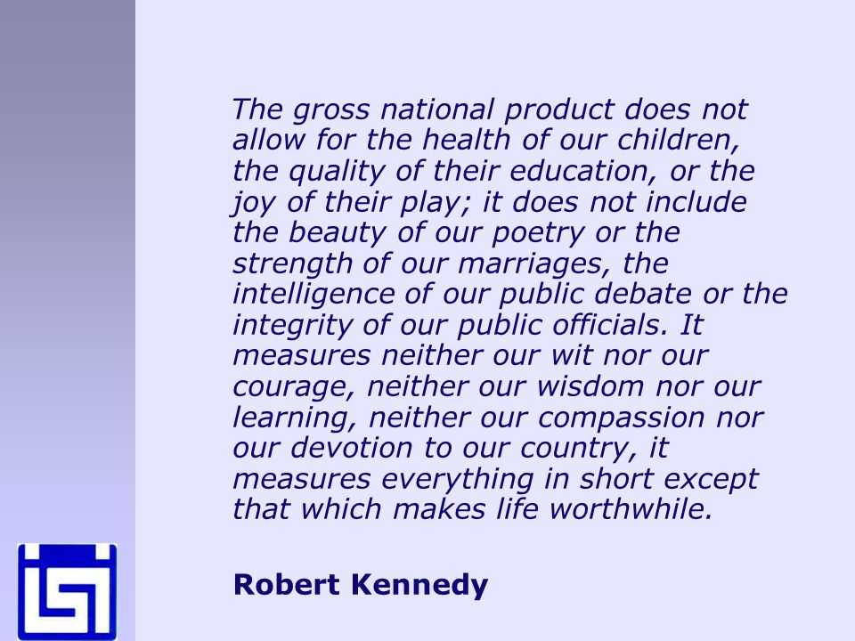 The gross national product does not allow for the health of our children, the quality of their education, or the joy of their play; it does not include the beauty of our poetry or the strength of our marriages, the intelligence of our public debate or the integrity of our public officials.