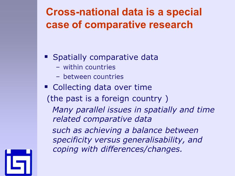 Cross-national data is a special case of comparative research Spatially comparative data –within countries –between countries Collecting data over time (the past is a foreign country ) Many parallel issues in spatially and time related comparative data such as achieving a balance between specificity versus generalisability, and coping with differences/changes.
